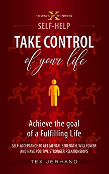 Take Control of your life. Achieve the goal of a Fulfilling Life: Self-Acceptance to Get Mental Strength, Willpower and Have Positive Stronger Relationships (10 Ways of Thinking)