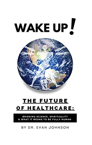 Wake Up! The Future of Healthcare: Bridging Science, Spirituality & What It Means To Be Human