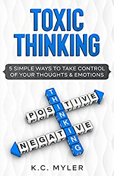 Toxic Thinking - 5 Simple Ways To Take Control of Your Thoughts & Emotions